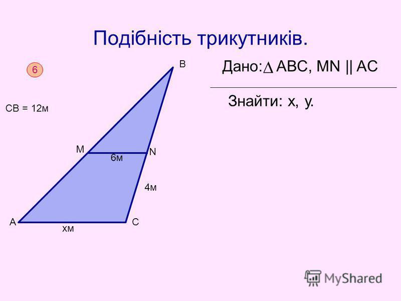Подібність трикутників. Дано: АВС, MN || AC Знайти: х, у. 6 СВ = 12м хм 4м АС М В 6м N