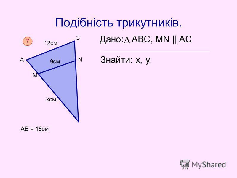 Подібність трикутників. Дано: АВС, MN || AC Знайти: х, у. 7 AB = 18cм NА С М 12см 9см хсм