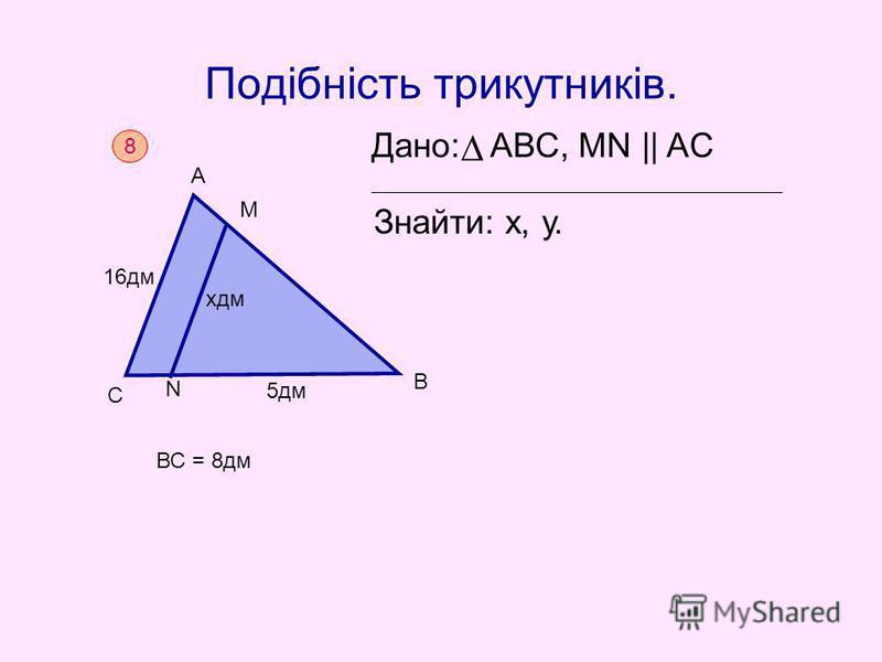 Подібність трикутників. Дано: АВС, MN || AC Знайти: х, у. 8 С 16дм А М В 5дм хдм N ВС = 8дм
