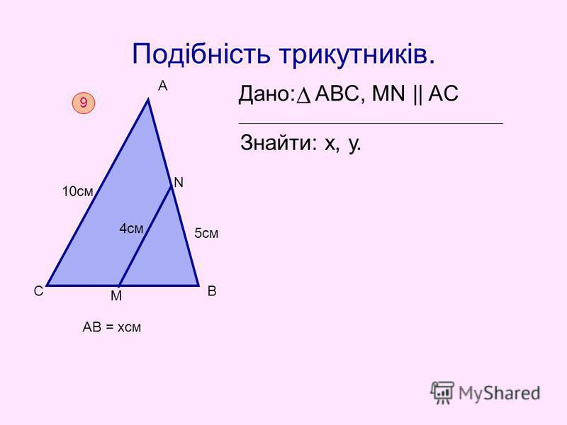 Подібність трикутників. Дано: АВС, MN || AC Знайти: х, у. 9 С А В М N 10см 4см 5см АВ = хсм