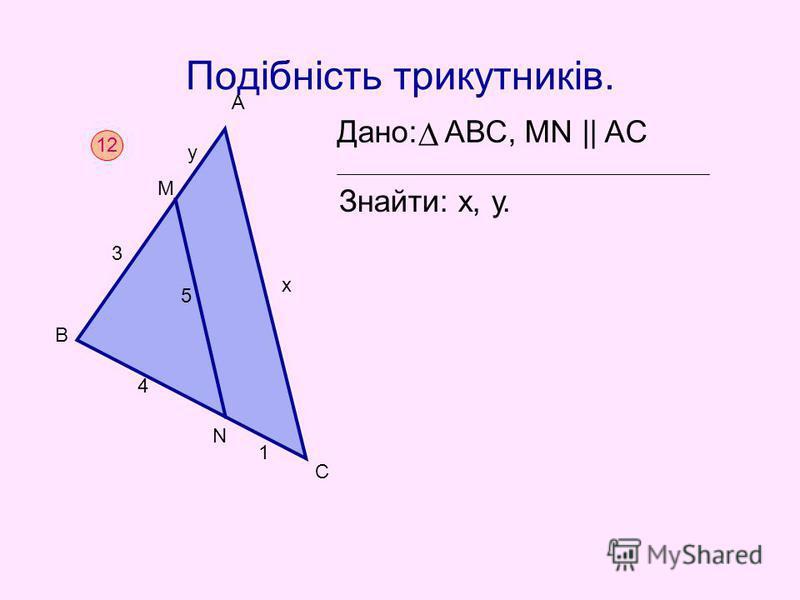 Подібність трикутників. Дано: АВС, MN || AC Знайти: х, у. 12 В М 3 у А 4 1 С х 5 N