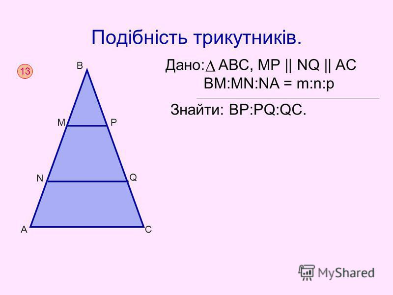Подібність трикутників. Дано: АВС, MР || NQ || AC BM:MN:NA = m:n:p Знайти: BP:PQ:QC. 13 AC B N Q MP