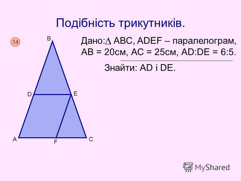 Подібність трикутників. Дано: АВС, ADEF – паралелограм, АВ = 20см, АС = 25см, АD:DE = 6:5. Знайти: AD i DE. 14 AC B D E F