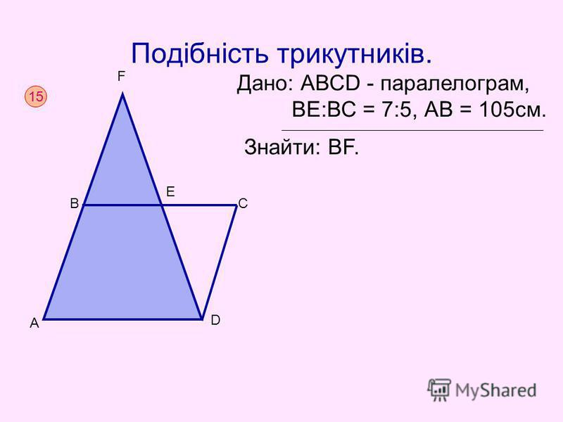 Подібність трикутників. Дано: АВСD - паралелограм, BЕ:ВС = 7:5, АВ = 105см. Знайти: ВF. 15 A C B D E F
