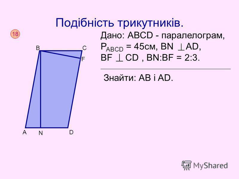 Подібність трикутників. 1818 A C F В D N Дано: АВСD - паралелограм, P ABCD = 45cм, ВN AD, BF CD, BN:BF = 2:3. Знайти: AB i AD.