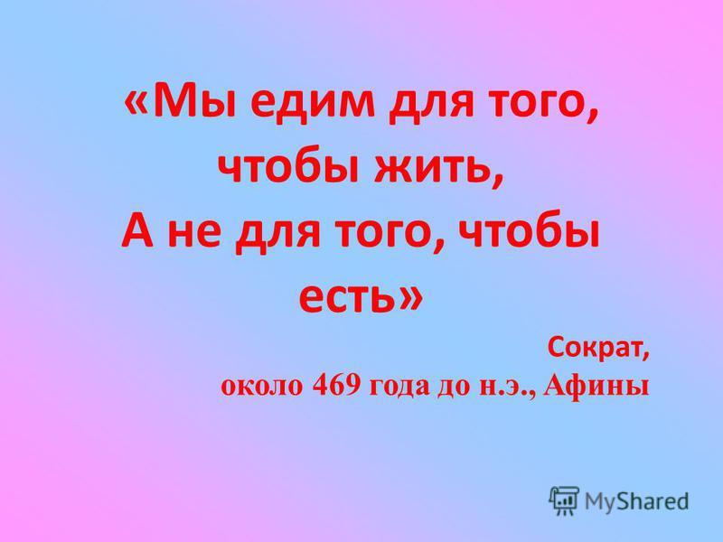 «Мы едим для того, чтобы жить, А не для того, чтобы есть» Сократ, около 469 года до н.э., Афины