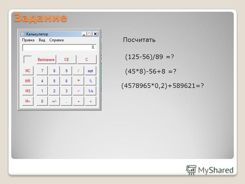 Задание Посчитать (125-56)/89 =? (45*8)-56+8 =? (4578965*0,2)+589621=?