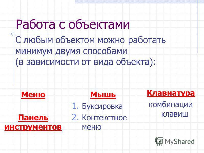 Работа с объектами Меню Панель инструментов Мышь 1. Буксировка 2. Контекстное меню Клавиатура комбинации клавиш С любым объектом можно работать минимум двумя способами (в зависимости от вида объекта):