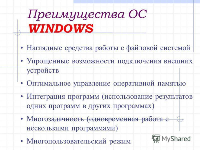Преимущества ОС WINDOWS Наглядные средства работы с файловой системой Упрощенные возможности подключения внешних устройств Оптимальное управление оперативной памятью Интеграция программ (использование результатов одних программ в других программах) М