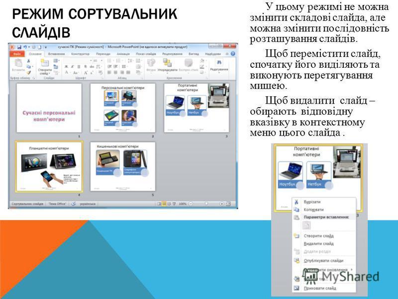 У цьому режимі не можна змінити складові слайда, але можна змінити послідовність розташування слайдів. Щоб перемістити слайд, спочатку його виділяють та виконують перетягування мишею. Щоб видалити слайд – обирають відповідну вказівку в контекстному м