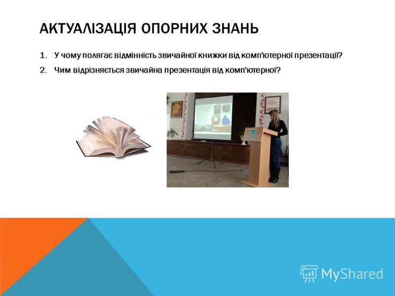 АКТУАЛІЗАЦІЯ ОПОРНИХ ЗНАНЬ 1.У чому полягає відмінність звичайної книжки від комп'ютерної презентації? 2.Чим відрізняється звичайна презентація від комп'ютерної?