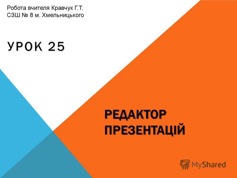 РЕДАКТОР ПРЕЗЕНТАЦІЙ УРОК 25 Робота вчителя Кравчук Г.Т. СЗШ 8 м. Хмельницького