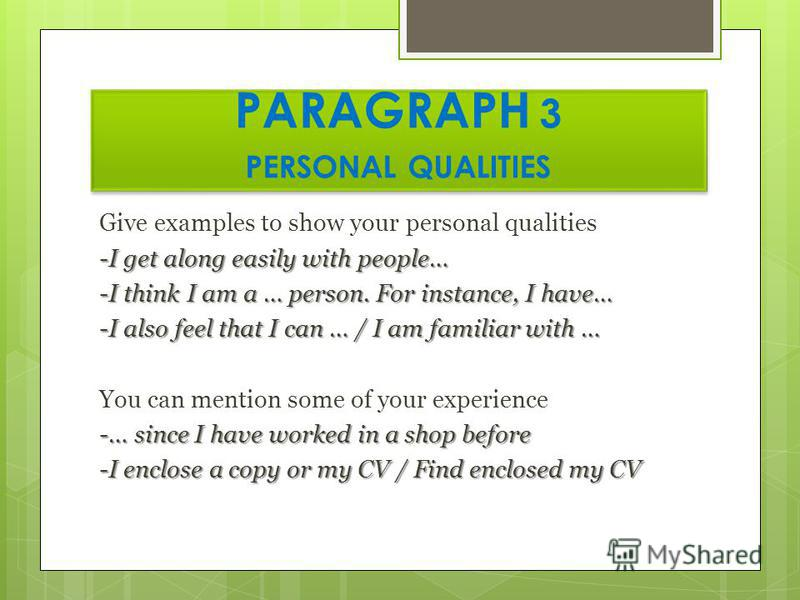 PARAGRAPH 3 PERSONAL QUALITIES Give examples to show your personal qualities -I get along easily with people… -I think I am a … person. For instance, I have… -I also feel that I can … / I am familiar with … You can mention some of your experience -…