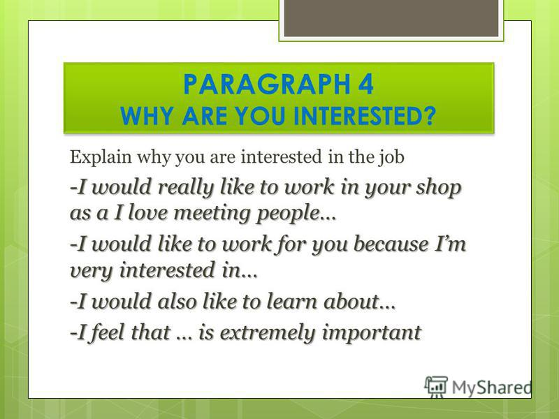 PARAGRAPH 4 WHY ARE YOU INTERESTED? Explain why you are interested in the job -I would really like to work in your shop as a I love meeting people… -I would like to work for you because Im very interested in… -I would also like to learn about… -I fee