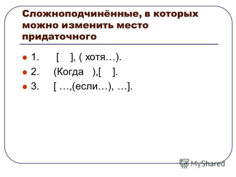 Сложноподчинённые, в которых можно изменить место придаточного 1. [ ], ( хотя…). 2. (Когда ),[ ]. 3. [ …,(если…), …].
