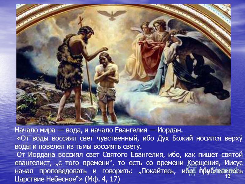 13 Начало мира вода, и начало Евангелия Иордан. «От воды воссиял свет чувственный, ибо Дух Божий носился верхý воды и повелел из тьмы воссиять свету. От Иордана воссиял свет Святого Евангелия, ибо, как пишет святой евангелист, с того времени, то есть