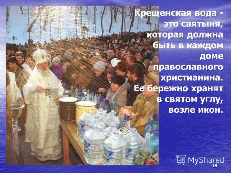 16 Крещенская вода - это святыня, которая должна быть в каждом доме православного христианина. Ее бережно хранят в святом углу, возле икон.