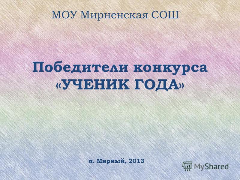 Победители конкурса «УЧЕНИК ГОДА» МОУ Мирненская СОШ п. Мирный, 2013