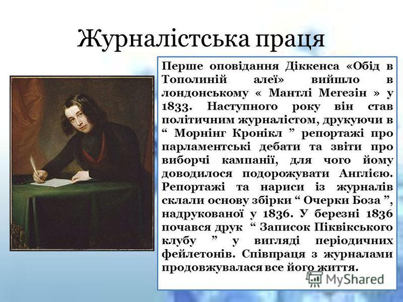 Перше оповідання Діккенса «Обід в Тополиній алеї» вийшло в лондонському « Мантлі Мегезін » у 1833. Наступного року він став політичним журналістом, друкуючи в Морнінг Кронікл репортажі про парламентські дебати та звіти про виборчі кампанії, для чого