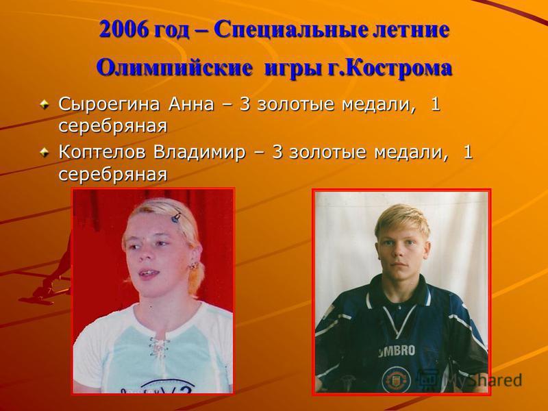 2006 год – Специальные летние Олимпийские игры г.Кострома Сыроегина Анна – 3 золотые медали, 1 серебряная Коптелов Владимир – 3 золотые медали, 1 серебряная