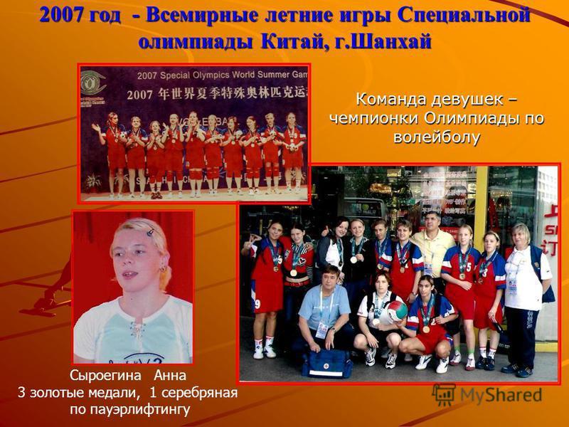 2007 год - Всемирные летние игры Специальной олимпиады Китай, г.Шанхай Команда девушек – чемпионки Олимпиады по волейболу Сыроегина Анна 3 золотые медали, 1 серебряная по пауэрлифтингу