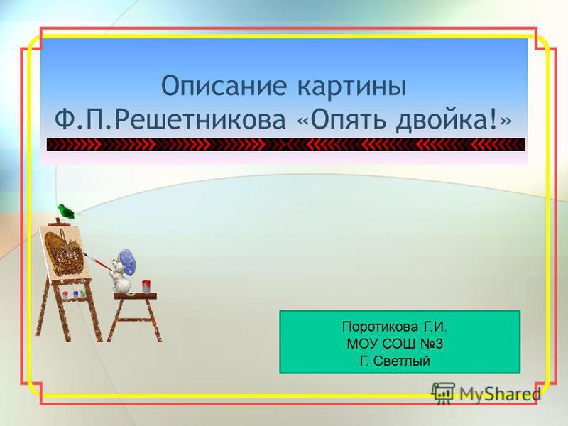 Описание картины Ф.П.Решетникова «Опять двойка!» Поротикова Г.И. МОУ СОШ 3 Г. Светлый