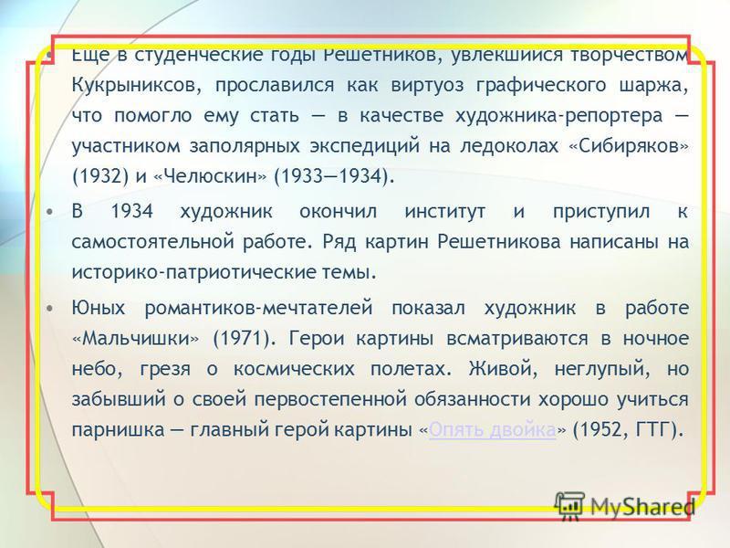 Еще в студенческие годы Решетников, увлекшийся творчеством Кукрыниксов, прославился как виртуоз графического шаржа, что помогло ему стать в качестве художника-репортера участником заполярных экспедиций на ледоколах «Сибиряков» (1932) и «Челюскин» (19