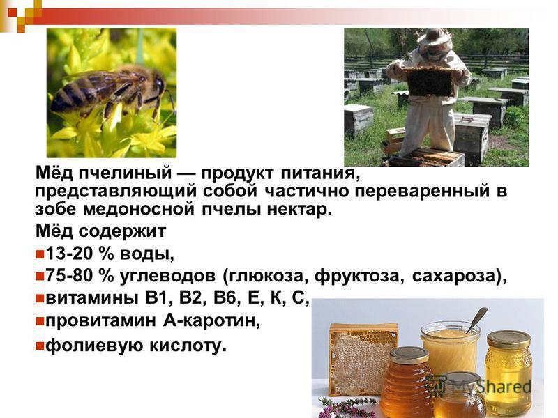 Мёд пчелиный продукт питания, представляющий собой частично переваренный в зобе медоносной пчелы нектар. Мёд содержит 13-20 % воды, 75-80 % углеводов (глюкоза, фруктоза, сахароза), витамины В1, В2, В6, Е, К, С, провитамин А-каротин, фолиевую кислоту.