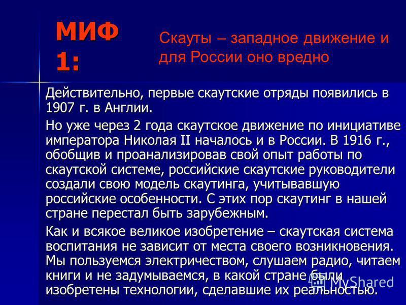 МИФ 1: Действительно, первые скаутские отряды появились в 1907 г. в Англии. Но уже через 2 года скаутское движение по инициативе императора Николая II началось и в России. В 1916 г., обобщив и проанализировав свой опыт работы по скаутской системе, ро