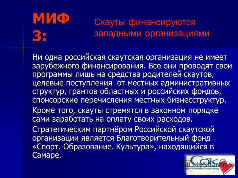 МИФ 3: Ни одна российская скаутская организация не имеет зарубежного финансирования. Все они проводят свои программы лишь на средства родителей скаутов, целевые поступления от местных административных структур, грантов областных и российских фондов,