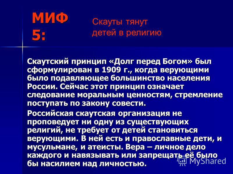 МИФ 5: Скаутский принцип «Долг перед Богом» был сформулирован в 1909 г., когда верующими было подавляющее большинство населения России. Сейчас этот принцип означает следование моральным ценностям, стремление поступать по закону совести. Российская ск