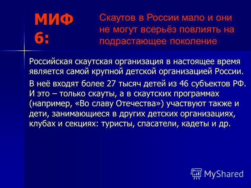 МИФ 6: Российская скаутская организация в настоящее время является самой крупной детской организацией России. В неё входят более 27 тысяч детей из 46 субъектов РФ. И это – только скауты, а в скаутских программах (например, «Во славу Отечества») участ