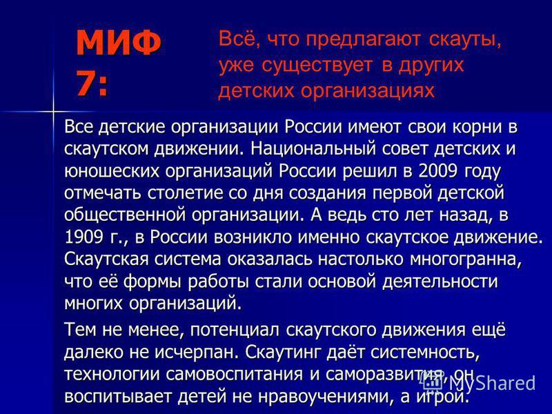 МИФ 7: Все детские организации России имеют свои корни в скаутском движении. Национальный совет детских и юношеских организаций России решил в 2009 году отмечать столетие со дня создания первой детской общественной организации. А ведь сто лет назад,