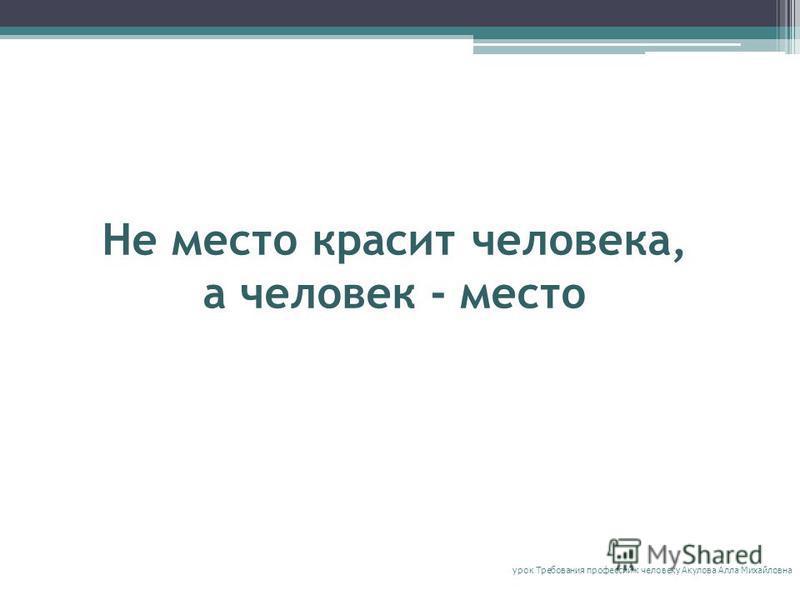 Не место красит человека, а человек - место урок Требования профессий к человеку Акулова Алла Михайловна
