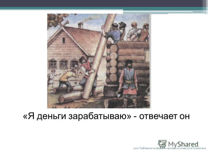 «Я деньги зарабатываю» - отвечает он урок Требования профессий к человеку Акулова Алла Михайловна