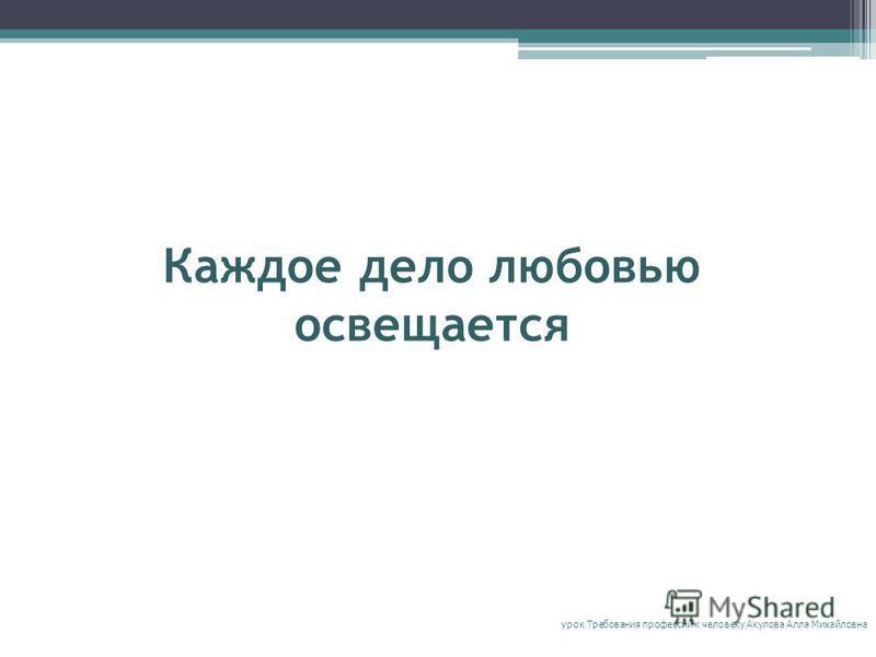 Каждое дело любовью освещается урок Требования профессий к человеку Акулова Алла Михайловна