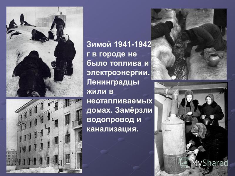 Зимой 1941-1942 г в городе не было топлива и электроэнергии. Ленинградцы жили в неотапливаемых домах. Замёрзли водопровод и канализация.