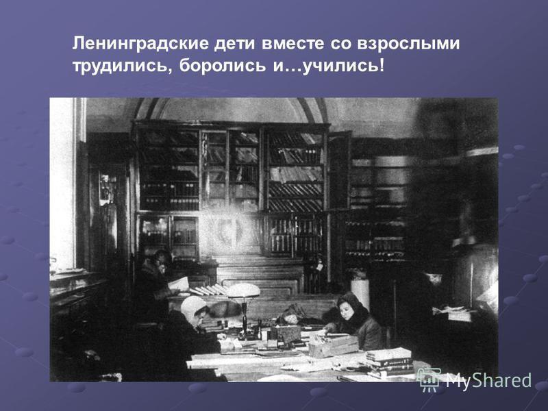 Ленинградские дети вместе со взрослыми трудились, боролись и…учились!