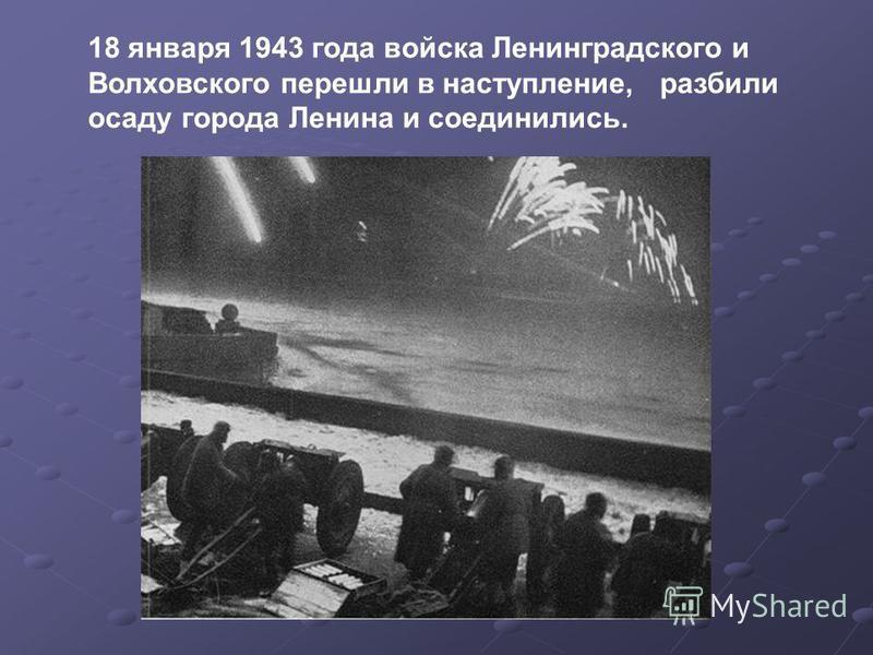 18 января 1943 года войска Ленинградского и Волховского перешли в наступление, разбили осаду города Ленина и соединились.