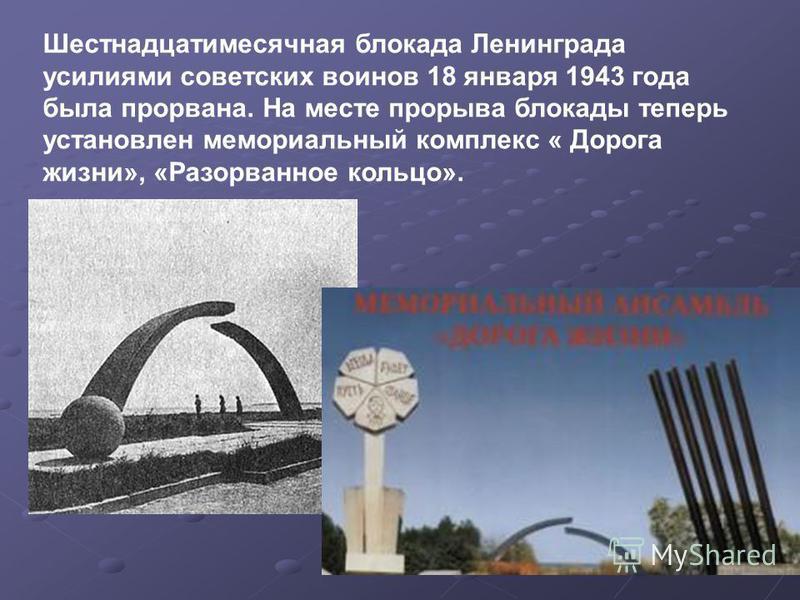 Шестнадцатимесячная блокада Ленинграда усилиями советских воинов 18 января 1943 года была прорвана. На месте прорыва блокады теперь установлен мемориальный комплекс « Дорога жизни», «Разорванное кольцо».