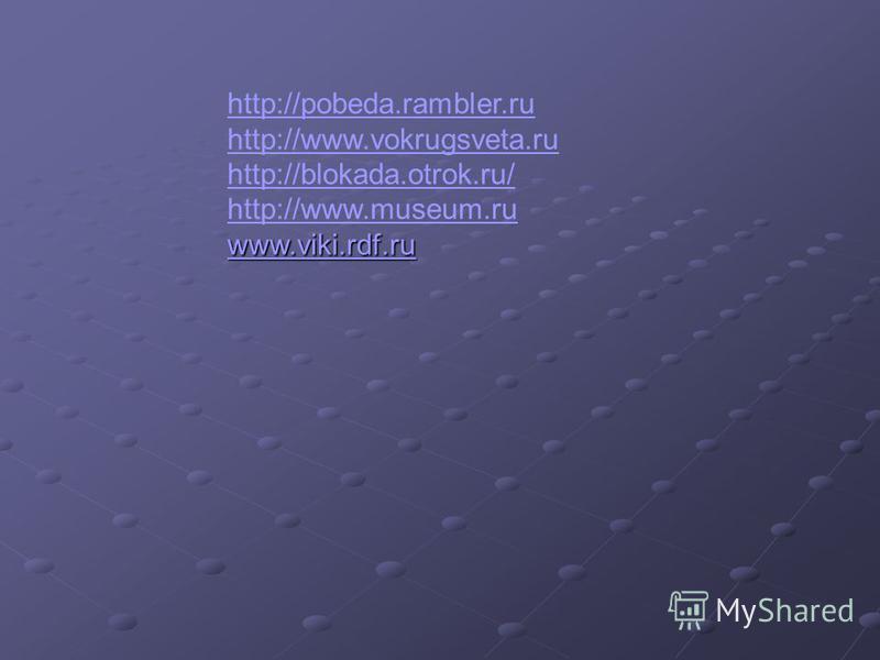 http://pobeda.rambler.ru http://www.vokrugsveta.ru http://blokada.otrok.ru/ http://www.museum.ru www.viki.rdf.ru