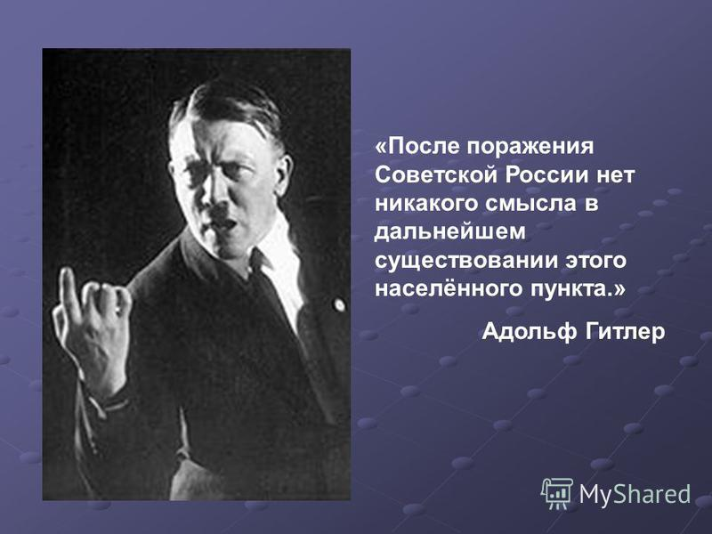 «После поражения Советской России нет никакого смысла в дальнейшем существовании этого населённого пункта.» Адольф Гитлер