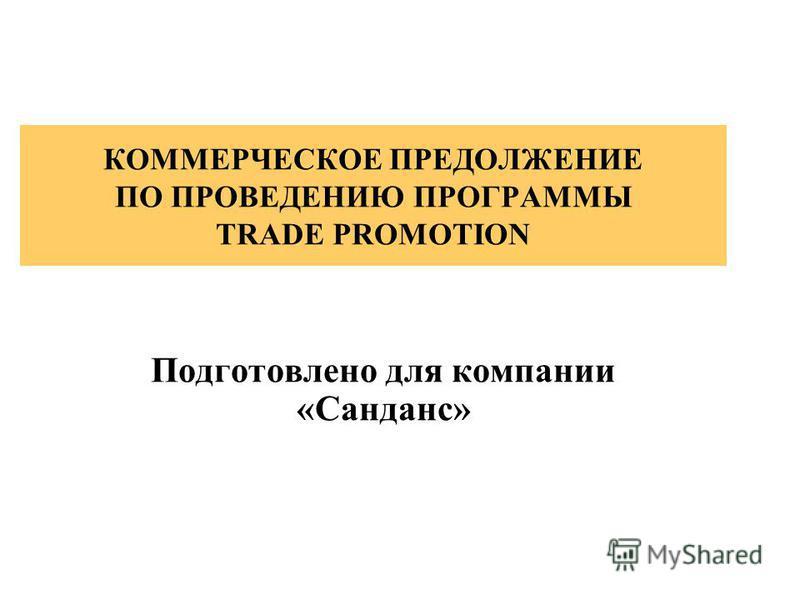 КОММЕРЧЕСКОЕ ПРЕДОЛЖЕНИЕ ПО ПРОВЕДЕНИЮ ПРОГРАММЫ TRADE PROMOTION Подготовлено для компании «Санданс»