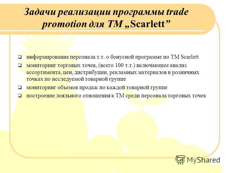 Задачи реализации программы trade promotion для ТМ Scarlett информирование персонала т.т. о бонусной программе по ТМ Scarlett мониторинг торговых точек, (всего 100 т.т.) включающее анализ ассортимента, цен, дистрибуции, рекламных материалов в розничн