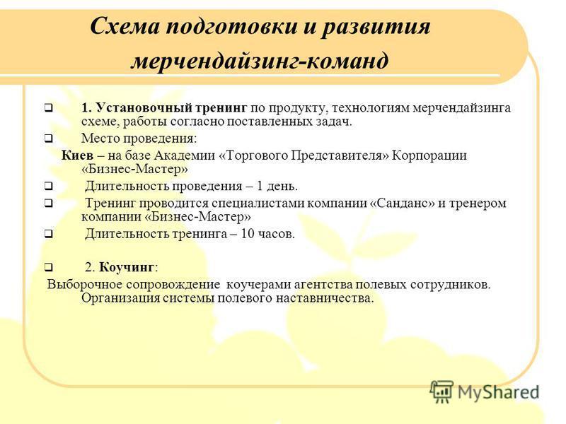 Схема подготовки и развития мерчендайзинг-команд 1. Установочный тренинг по продукту, технологиям мерчендайзинга схеме, работы согласно поставленных задач. Место проведения: Киев – на базе Академии «Торгового Представителя» Корпорации «Бизнес-Мастер»