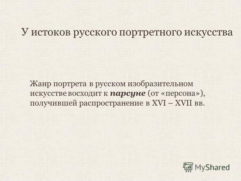 У истоков русского портретного искусства Жанр портрета в русском изобразительном искусстве восходит к парсуне (от «персона»), получившей распространение в XVI – XVII вв.