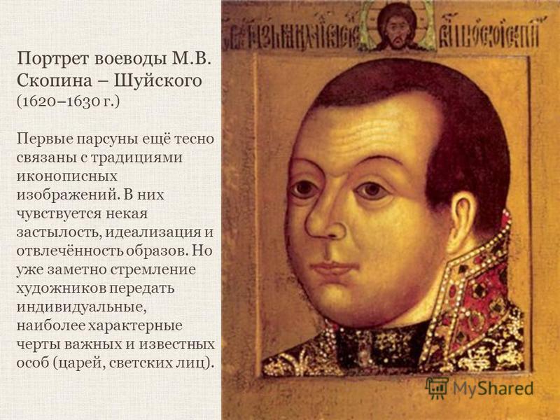 Портрет воеводы М.В. Скопина – Шуйского (1620–1630 г.) Первые парсуны ещё тесно связаны с традициями иконописных изображений. В них чувствуется некая застылость, идеализация и отвлечённость образов. Но уже заметно стремление художников передать индив
