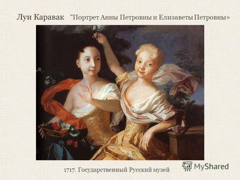 Луи Каравак Портрет Анны Петровны и Елизаветы Петровны» 1717. Государственный Русский музей