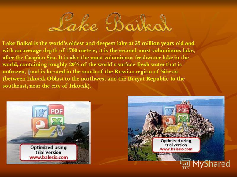 Lake Baikal is the world's oldest and deepest lake at 25 million years old and with an average depth of 1700 meters; it is the second most voluminous lake, after the Caspian Sea. It is also the most voluminous freshwater lake in the world, containing
