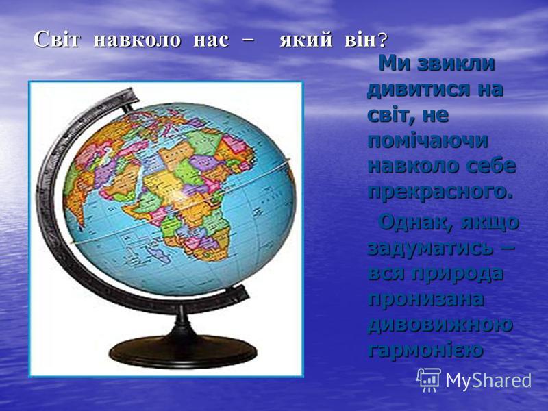 Світ навколо нас - який він ? Ми звикли дивитися на світ, не помічаючи навколо себе прекрасного. Ми звикли дивитися на світ, не помічаючи навколо себе прекрасного. Однак, якщо задуматись – вся природа пронизана дивовижною гармонією Однак, якщо задума